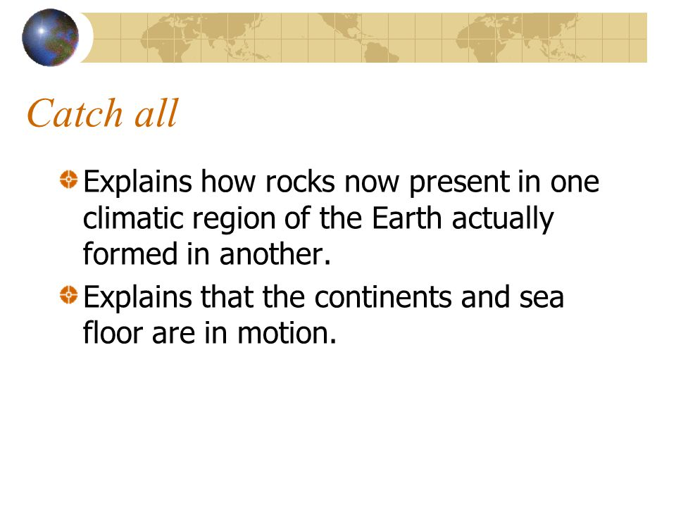 Catch all Explains how rocks now present in one climatic region of the Earth actually formed in another. Explains that the continents and sea floor ar