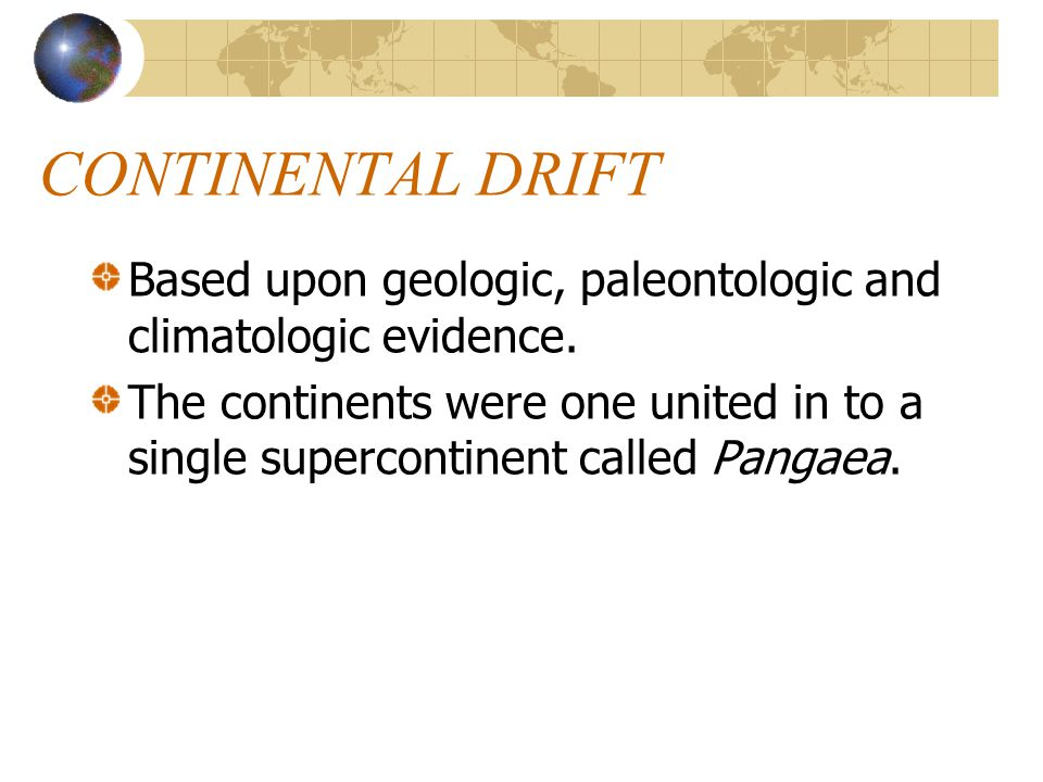 CONTINENTAL DRIFT Based upon geologic, paleontologic and climatologic evidence. The continents were one united in to a single supercontinent called Pa