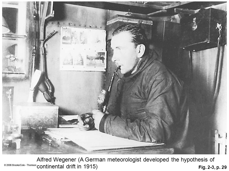 Fig. 2-3, p. 29 Alfred Wegener (A German meteorologist developed the hypothesis of continental drift in 1915)