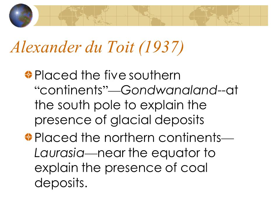 "Alexander du Toit (1937) Placed the five southern "" continents ""— Gondwanaland--at the south pole to explain the presence of glacial deposits Placed t"