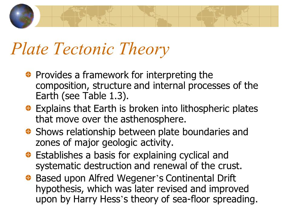 Plate Tectonic Theory Provides a framework for interpreting the composition, structure and internal processes of the Earth (see Table 1.3). Explains t
