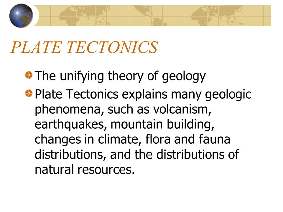 PLATE TECTONICS The unifying theory of geology Plate Tectonics explains many geologic phenomena, such as volcanism, earthquakes, mountain building, ch
