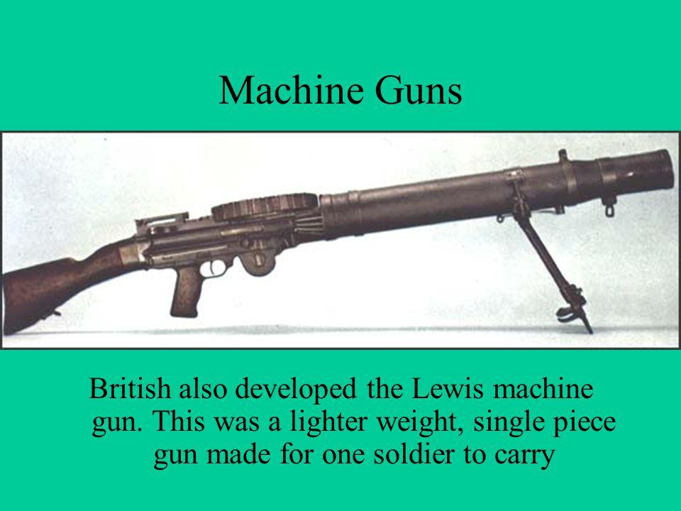 Machine Guns British also developed the Lewis machine gun. This was a lighter weight, single piece gun made for one soldier to carry