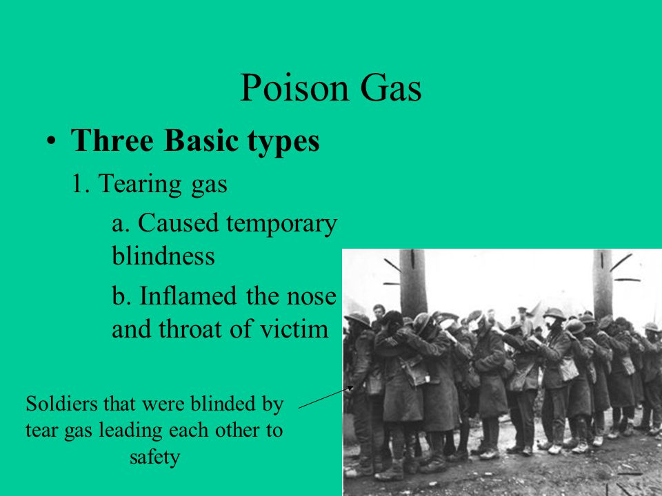 Poison Gas Three Basic types 1.Tearing gas a. Caused temporary blindness b.