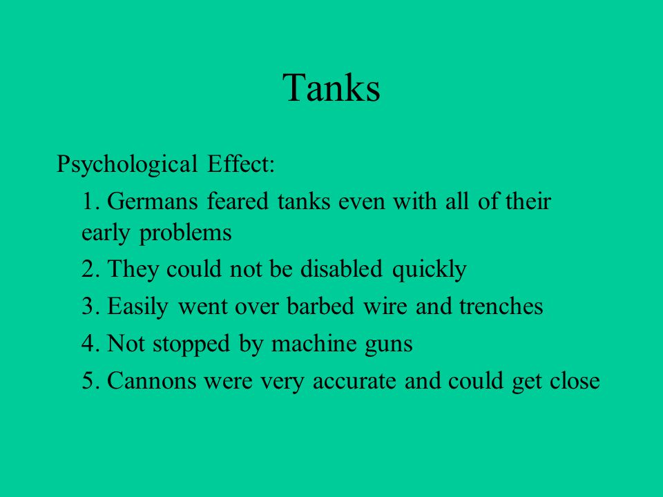 Tanks Psychological Effect: 1.Germans feared tanks even with all of their early problems 2.