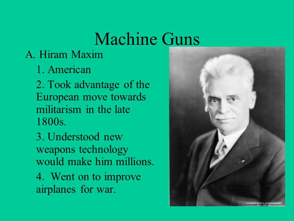 A. Hiram Maxim 1. American 2. Took advantage of the European move towards militarism in the late 1800s. 3. Understood new weapons technology would mak