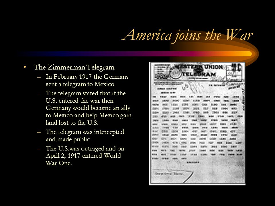 America joins the War The Zimmerman Telegram –In February 1917 the Germans sent a telegram to Mexico –The telegram stated that if the U.S.