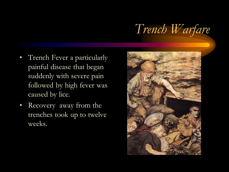 Trench Warfare Trench Fever a particularly painful disease that began suddenly with severe pain followed by high fever was caused by lice.