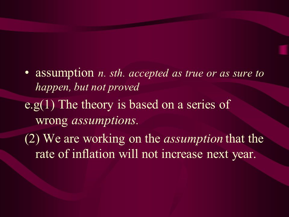 assumption n. sth. accepted as true or as sure to happen, but not proved e.g(1) The theory is based on a series of wrong assumptions. (2) We are worki