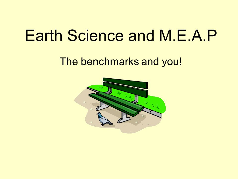 Earth Science and M.E.A.P The benchmarks and you!