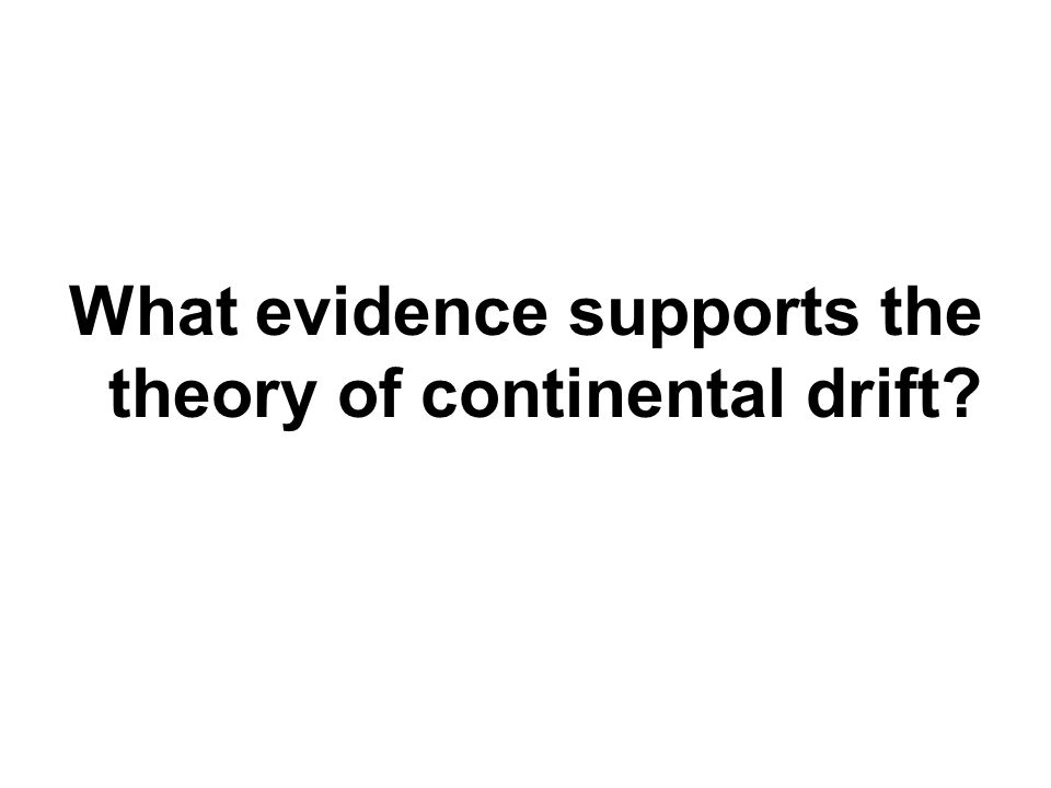 What evidence supports the theory of continental drift