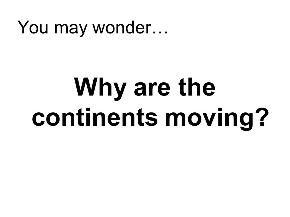 You may wonder… Why are the continents moving?