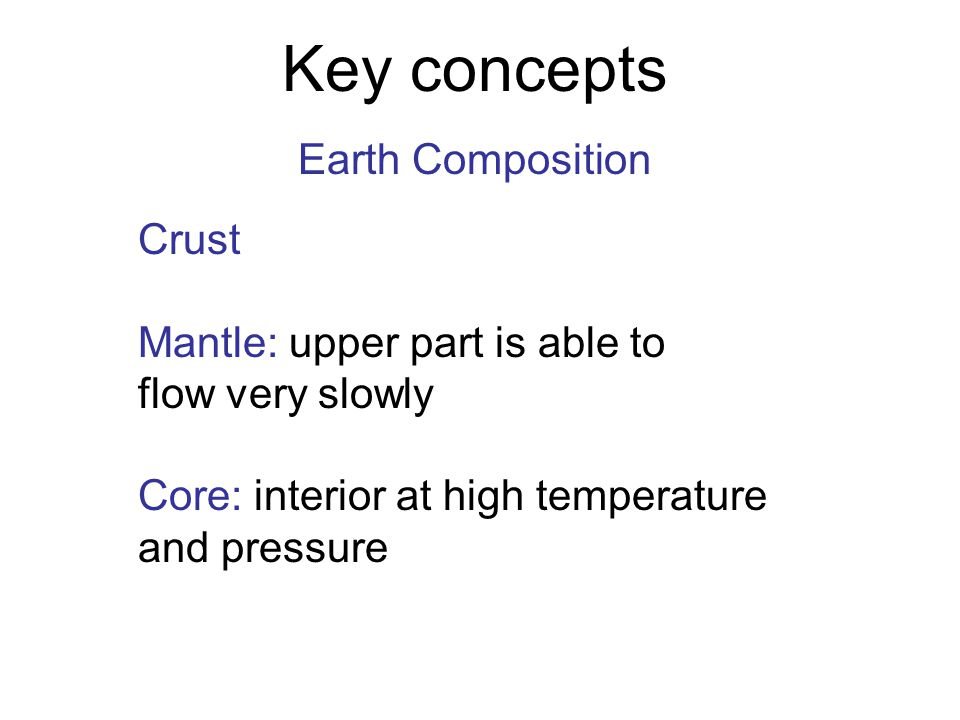 Crust Mantle: upper part is able to flow very slowly Core: interior at high temperature and pressure Key concepts Earth Composition