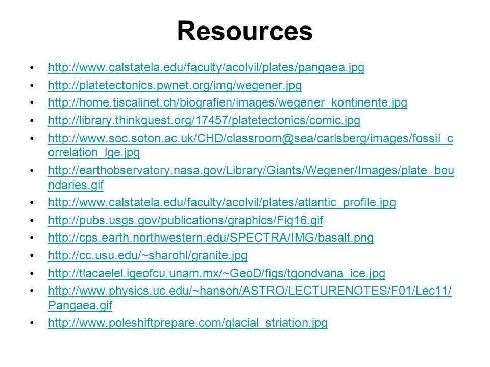 Resources http://www.calstatela.edu/faculty/acolvil/plates/pangaea.jpg http://platetectonics.pwnet.org/img/wegener.jpg http://home.tiscalinet.ch/biografien/images/wegener_kontinente.jpg http://library.thinkquest.org/17457/platetectonics/comic.jpg http://www.soc.soton.ac.uk/CHD/classroom@sea/carlsberg/images/fossil_c orrelation_lge.jpghttp://www.soc.soton.ac.uk/CHD/classroom@sea/carlsberg/images/fossil_c orrelation_lge.jpg http://earthobservatory.nasa.gov/Library/Giants/Wegener/Images/plate_bou ndaries.gifhttp://earthobservatory.nasa.gov/Library/Giants/Wegener/Images/plate_bou ndaries.gif http://www.calstatela.edu/faculty/acolvil/plates/atlantic_profile.jpg http://pubs.usgs.gov/publications/graphics/Fig16.gif http://cps.earth.northwestern.edu/SPECTRA/IMG/basalt.png http://cc.usu.edu/~sharohl/granite.jpg http://tlacaelel.igeofcu.unam.mx/~GeoD/figs/tgondvana_ice.jpg http://www.physics.uc.edu/~hanson/ASTRO/LECTURENOTES/F01/Lec11/ Pangaea.gifhttp://www.physics.uc.edu/~hanson/ASTRO/LECTURENOTES/F01/Lec11/ Pangaea.gif http://www.poleshiftprepare.com/glacial_striation.jpg