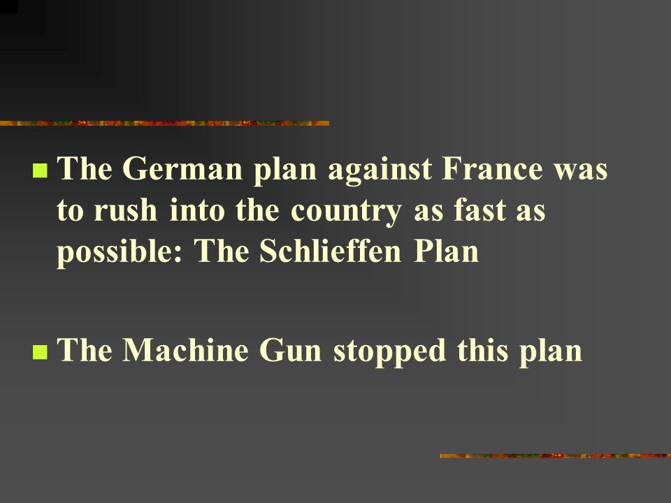 The German plan against France was to rush into the country as fast as possible: The Schlieffen Plan The Machine Gun stopped this plan