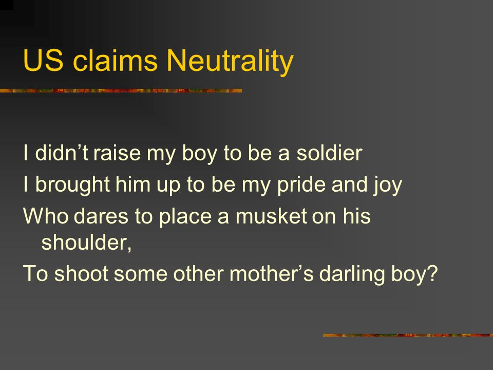 US claims Neutrality I didn't raise my boy to be a soldier I brought him up to be my pride and joy Who dares to place a musket on his shoulder, To shoot some other mother's darling boy