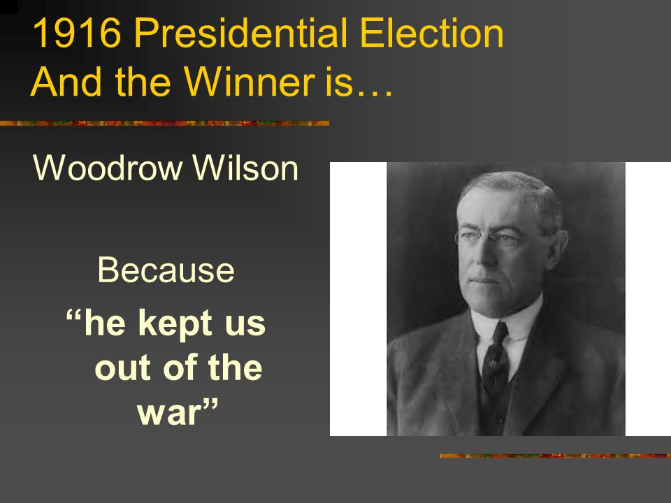 1916 Presidential Election And the Winner is… Woodrow Wilson Because he kept us out of the war
