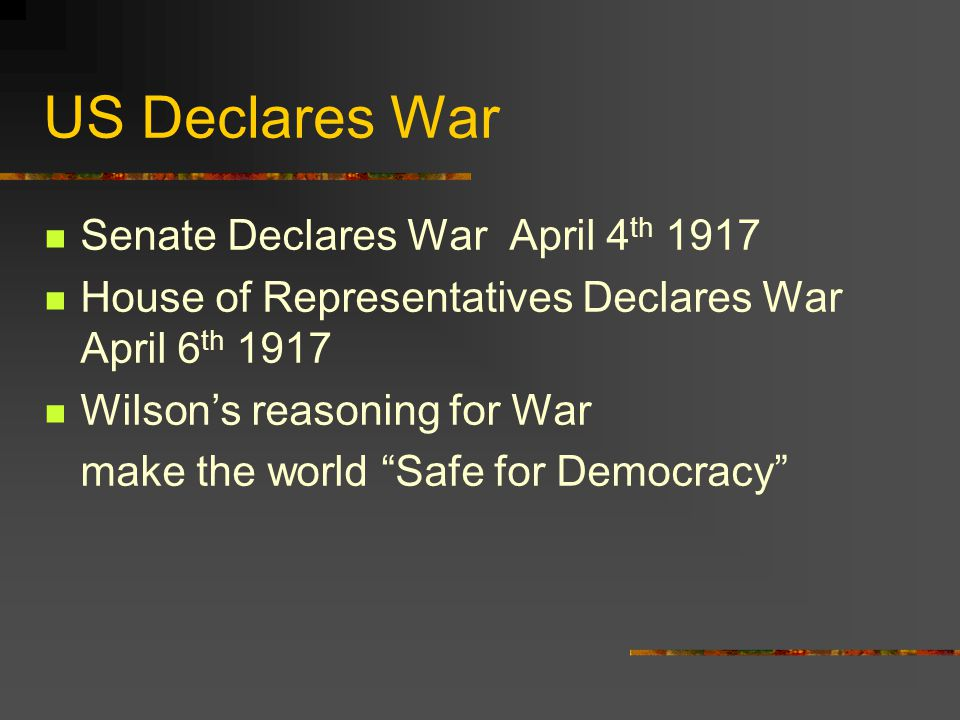 US Declares War Senate Declares War April 4 th 1917 House of Representatives Declares War April 6 th 1917 Wilson's reasoning for War make the world Safe for Democracy