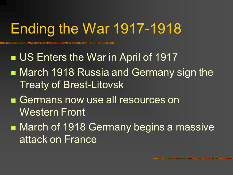 Ending the War 1917-1918 US Enters the War in April of 1917 March 1918 Russia and Germany sign the Treaty of Brest-Litovsk Germans now use all resources on Western Front March of 1918 Germany begins a massive attack on France
