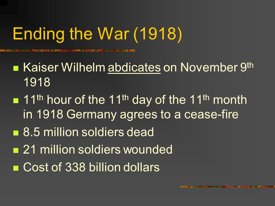 Ending the War (1918) Kaiser Wilhelm abdicates on November 9 th 1918 11 th hour of the 11 th day of the 11 th month in 1918 Germany agrees to a cease-fire 8.5 million soldiers dead 21 million soldiers wounded Cost of 338 billion dollars