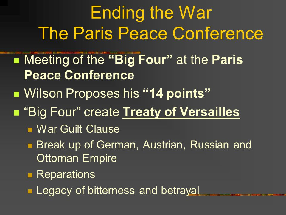 Ending the War The Paris Peace Conference Meeting of the Big Four at the Paris Peace Conference Wilson Proposes his 14 points Big Four create Treaty of Versailles War Guilt Clause Break up of German, Austrian, Russian and Ottoman Empire Reparations Legacy of bitterness and betrayal