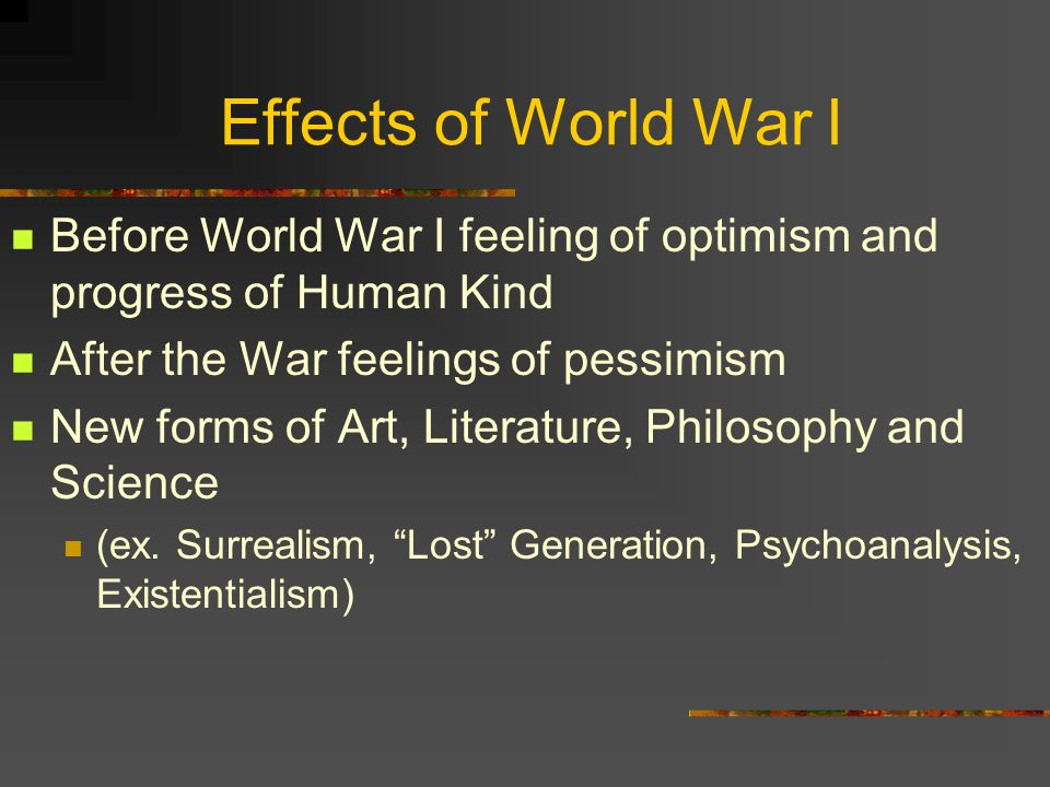 Effects of World War I Before World War I feeling of optimism and progress of Human Kind After the War feelings of pessimism New forms of Art, Literature, Philosophy and Science (ex.