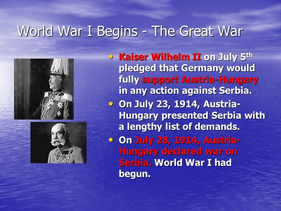 World War I Begins - The Great War Kaiser Wilhelm II on July 5 th pledged that Germany would fully support Austria-Hungary in any action against Serbia.