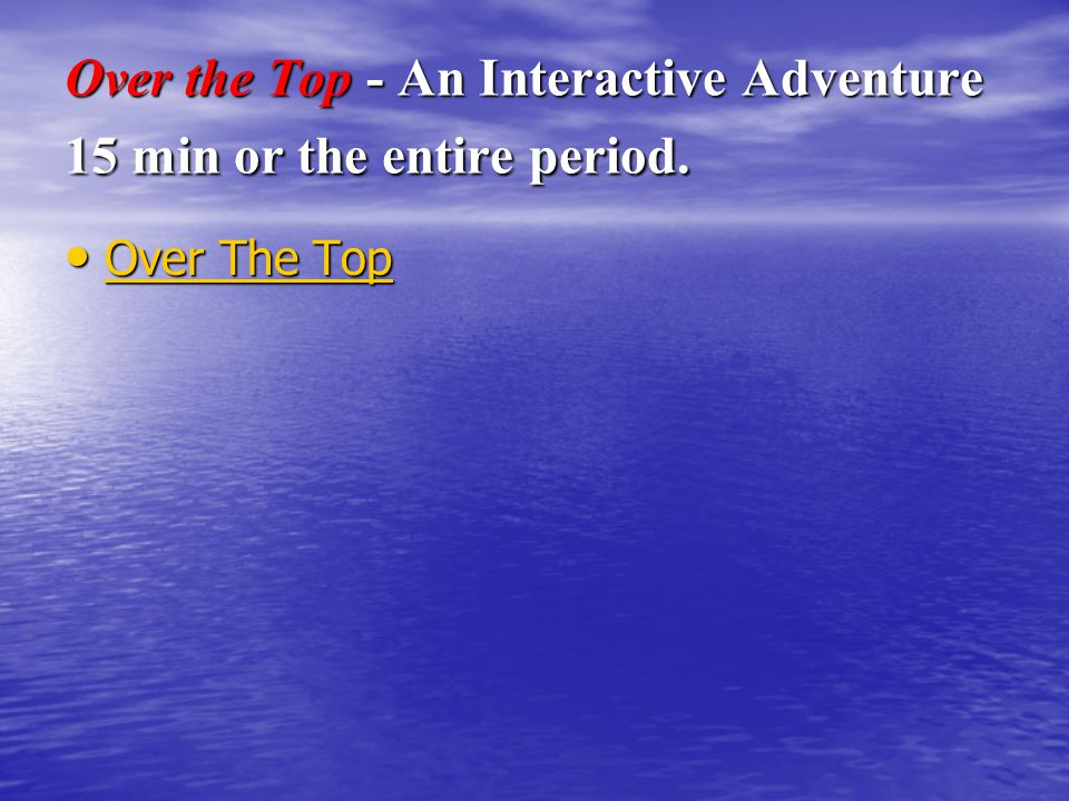 Over the Top - An Interactive Adventure 15 min or the entire period.