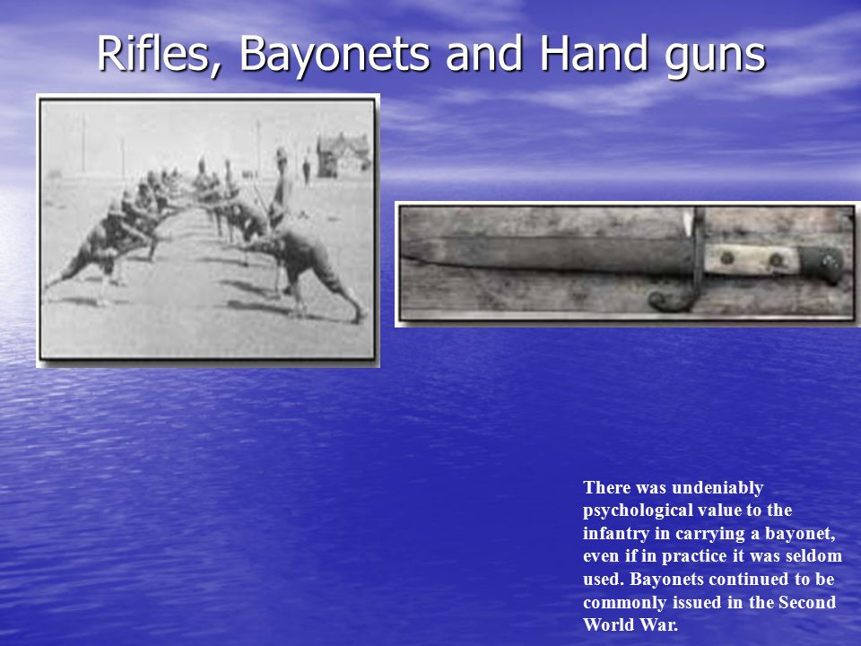 Rifles, Bayonets and Hand guns There was undeniably psychological value to the infantry in carrying a bayonet, even if in practice it was seldom used.