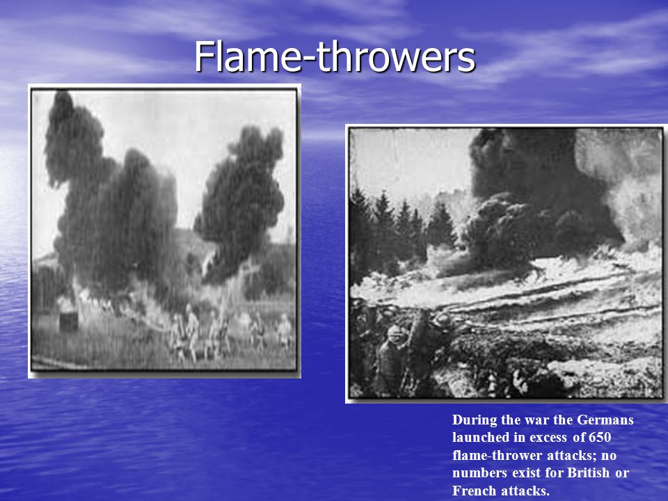 Flame-throwers During the war the Germans launched in excess of 650 flame-thrower attacks; no numbers exist for British or French attacks.