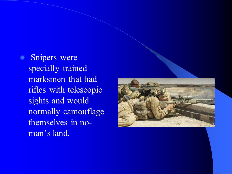 Snipers were specially trained marksmen that had rifles with telescopic sights and would normally camouflage themselves in no- man's land.
