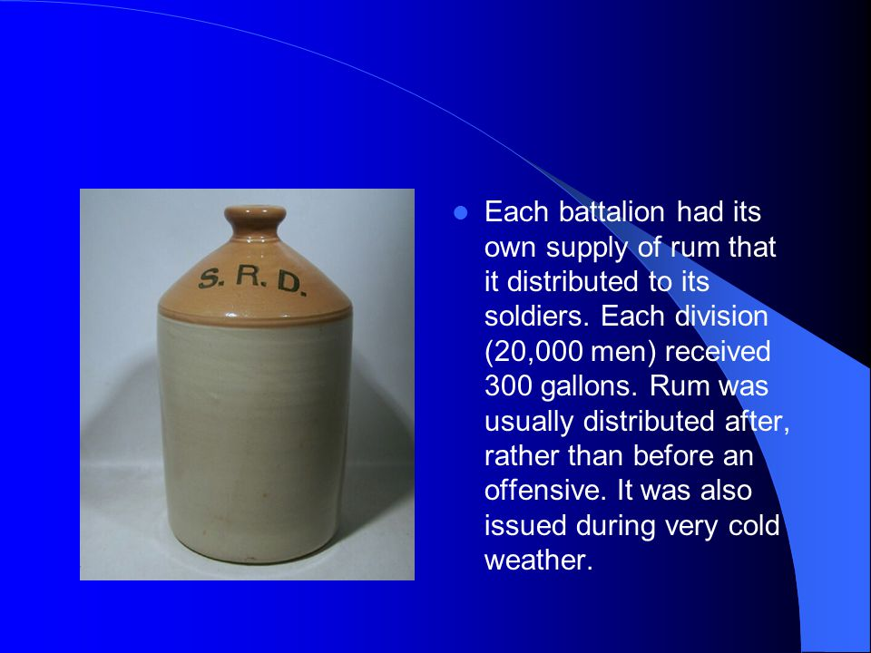 Each battalion had its own supply of rum that it distributed to its soldiers.
