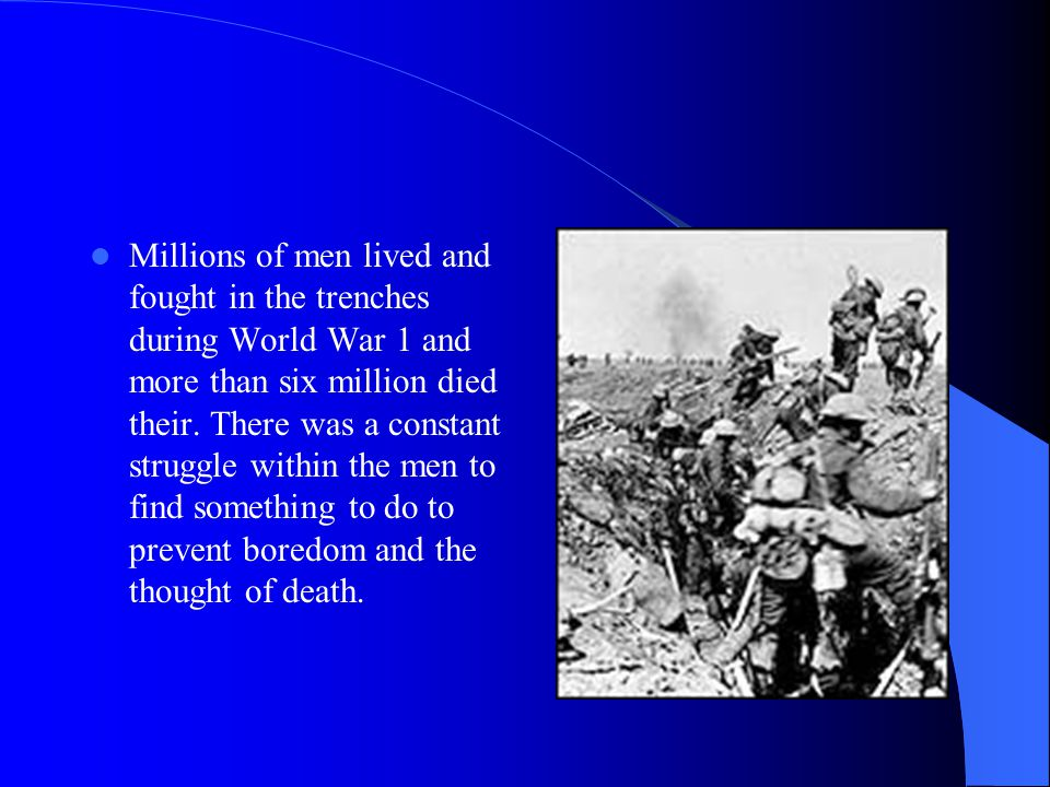 Millions of men lived and fought in the trenches during World War 1 and more than six million died their.