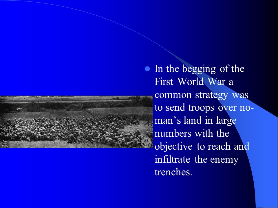 In the begging of the First World War a common strategy was to send troops over no- man's land in large numbers with the objective to reach and infiltrate the enemy trenches.