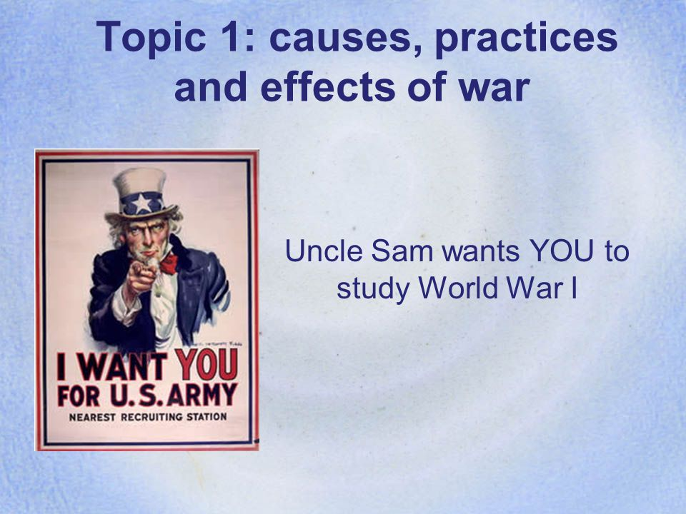 Topic 1: causes, practices and effects of war Uncle Sam wants YOU to study World War I