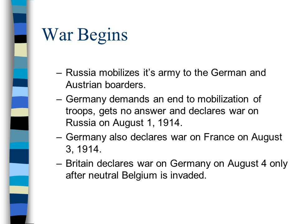 War Begins –Russia mobilizes it's army to the German and Austrian boarders. –Germany demands an end to mobilization of troops, gets no answer and decl