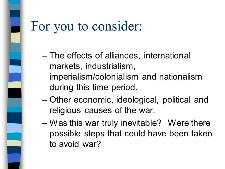 For you to consider: –The effects of alliances, international markets, industrialism, imperialism/colonialism and nationalism during this time period.