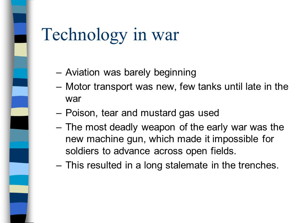 Technology in war –Aviation was barely beginning –Motor transport was new, few tanks until late in the war –Poison, tear and mustard gas used –The mos