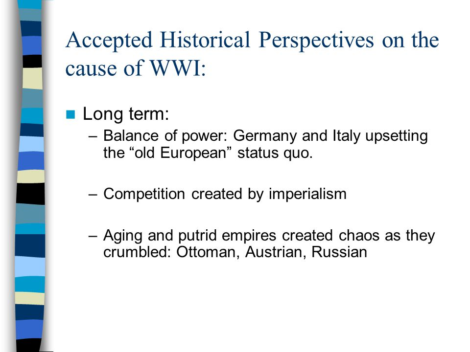 "Accepted Historical Perspectives on the cause of WWI: Long term: –Balance of power: Germany and Italy upsetting the ""old European"" status quo. –Compet"