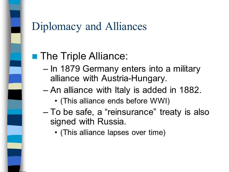 Diplomacy and Alliances The Triple Alliance: –In 1879 Germany enters into a military alliance with Austria-Hungary. –An alliance with Italy is added i