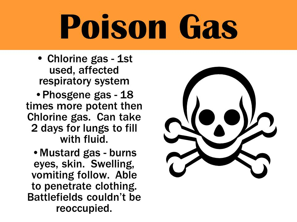 Poison Gas Chlorine gas - 1st used, affected respiratory system Phosgene gas - 18 times more potent then Chlorine gas.