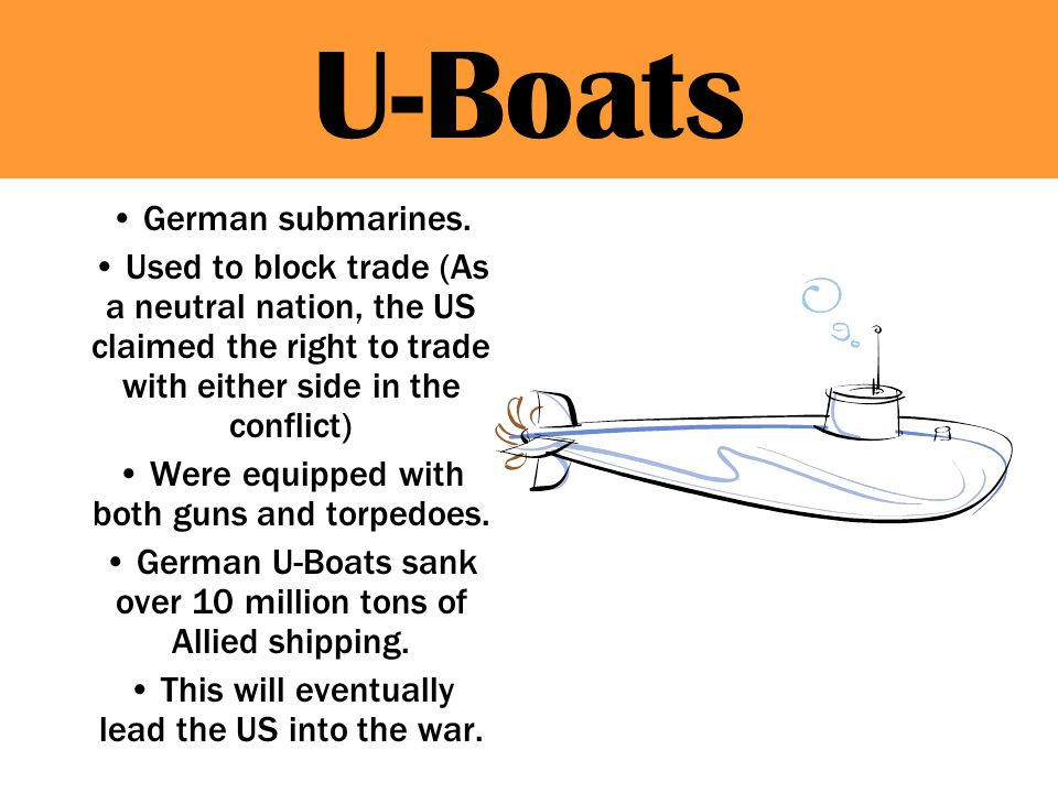 U-Boats German submarines. Used to block trade (As a neutral nation, the US claimed the right to trade with either side in the conflict) Were equipped