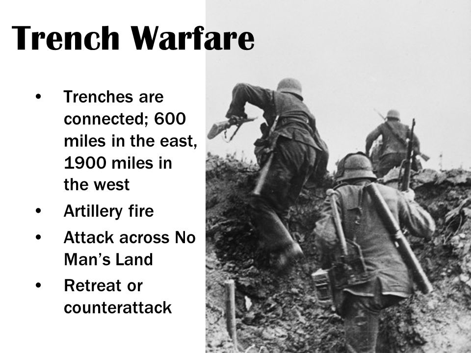 Trench Warfare Trenches are connected; 600 miles in the east, 1900 miles in the west Artillery fire Attack across No Man's Land Retreat or counterattack