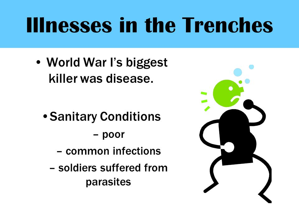 Illnesses in the Trenches World War I's biggest killer was disease. Sanitary Conditions – poor – common infections – soldiers suffered from parasites