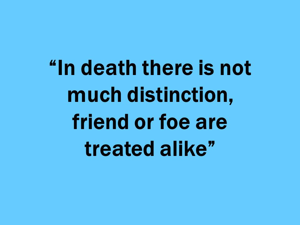 In death there is not much distinction, friend or foe are treated alike