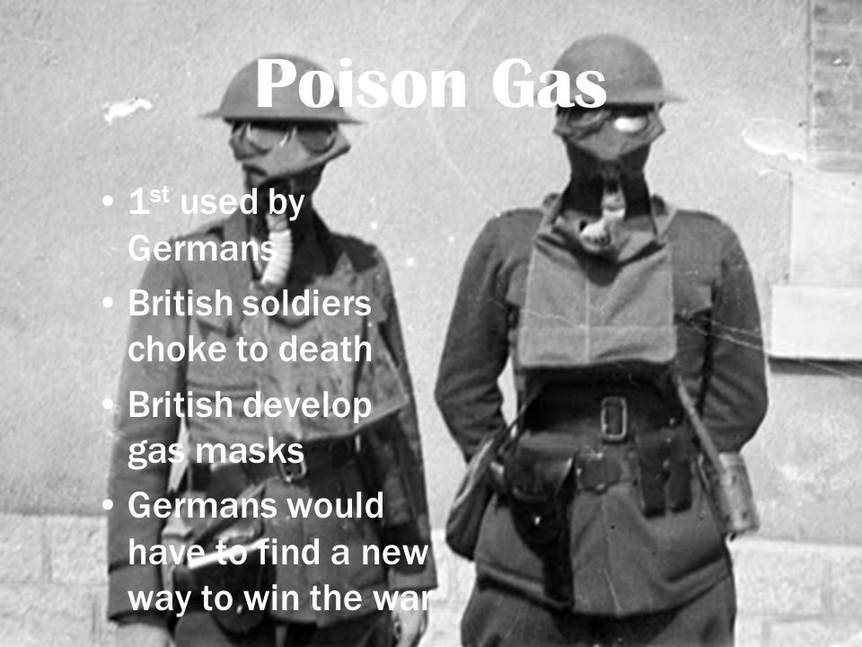 Poison Gas 1 st used by Germans British soldiers choke to death British develop gas masks Germans would have to find a new way to win the war