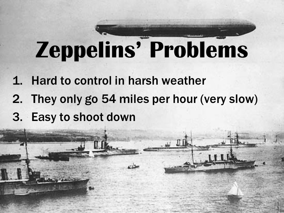 Zeppelins' Problems 1.Hard to control in harsh weather 2.They only go 54 miles per hour (very slow) 3.Easy to shoot down