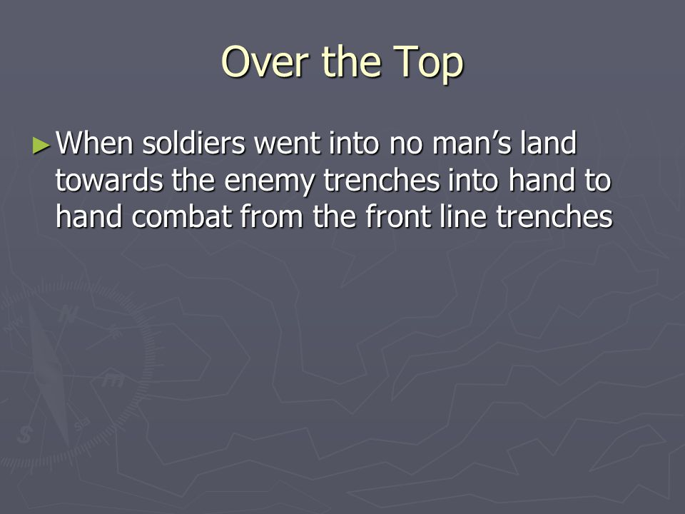 Over the Top ► When soldiers went into no man's land towards the enemy trenches into hand to hand combat from the front line trenches