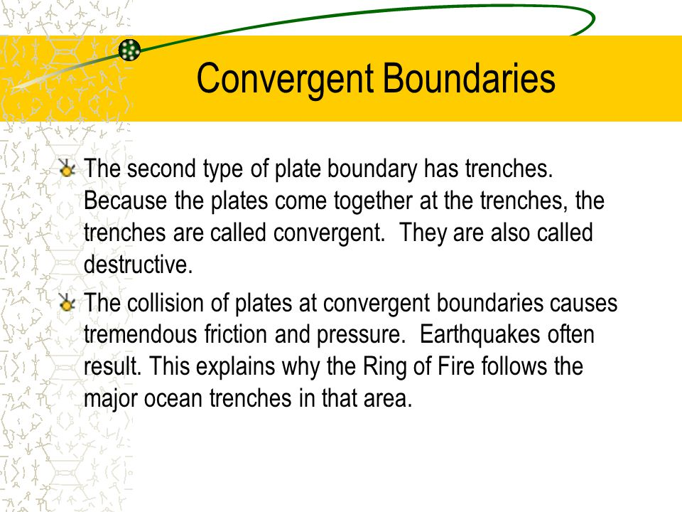 Convergent Boundaries The second type of plate boundary has trenches. Because the plates come together at the trenches, the trenches are called conver