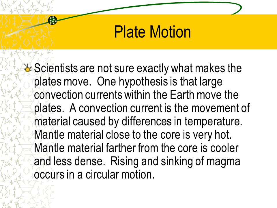 Plate Motion Scientists are not sure exactly what makes the plates move. One hypothesis is that large convection currents within the Earth move the pl